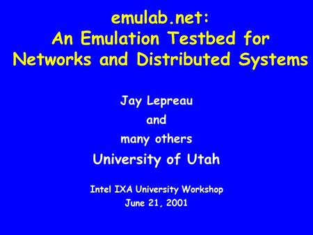 Emulab.net: An Emulation Testbed for Networks and Distributed Systems Jay Lepreau and many others University of Utah Intel IXA University Workshop June.