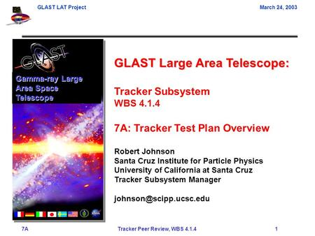 GLAST LAT ProjectMarch 24, 2003 7A Tracker Peer Review, WBS 4.1.4 1 GLAST Large Area Telescope: Tracker Subsystem WBS 4.1.4 7A: Tracker Test Plan Overview.