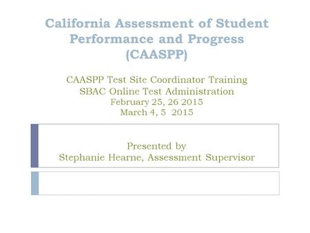 California Assessment of Student Performance and Progress (CAASPP) CAASPP Test Site Coordinator Training SBAC Online Test Administration February 25, 26.