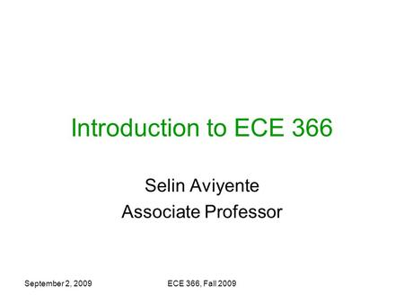 September 2, 2009ECE 366, Fall 2009 Introduction to ECE 366 Selin Aviyente Associate Professor.