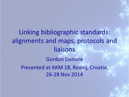 Linking bibliographic standards: alignments and maps, protocols and liaisons Gordon Dunsire Presented at AKM 18, Rovinj, Croatia, 26-28 Nov 2014.