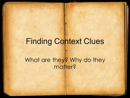 Finding Context Clues What are they? Why do they matter?