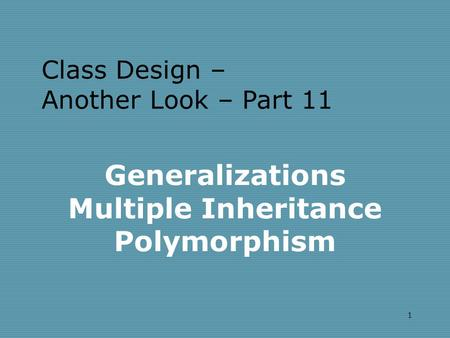 1 Generalizations Multiple Inheritance Polymorphism Class Design – Another Look – Part 11.
