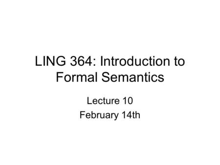 LING 364: Introduction to Formal Semantics Lecture 10 February 14th.