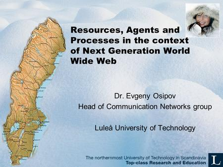 Resources, Agents and Processes in the context of Next Generation World Wide Web Dr. Evgeny Osipov Head of Communication Networks group Luleå University.