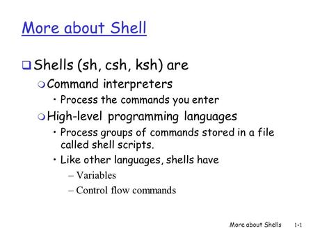 More about Shells1-1 More about Shell  Shells (sh, csh, ksh) are m Command interpreters Process the commands you enter m High-level programming languages.