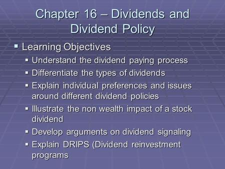 Chapter 16 – Dividends and Dividend Policy  Learning Objectives  Understand the dividend paying process  Differentiate the types of dividends  Explain.