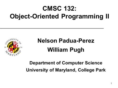 1 CMSC 132: Object-Oriented Programming II Nelson Padua-Perez William Pugh Department of Computer Science University of Maryland, College Park.