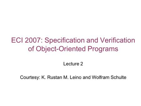 ECI 2007: Specification and Verification of Object-Oriented Programs Lecture 2 Courtesy: K. Rustan M. Leino and Wolfram Schulte.