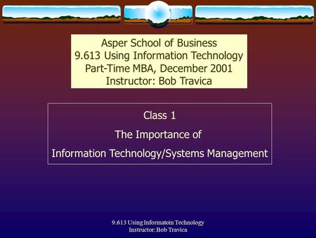 9.613 Using Informatoin Technology Instructor: Bob Travica Class 1 The Importance of Information Technology/Systems Management Asper School of Business.