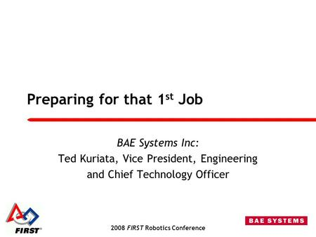 2008 FIRST Robotics Conference Preparing for that 1 st Job BAE Systems Inc: Ted Kuriata, Vice President, Engineering and Chief Technology Officer.