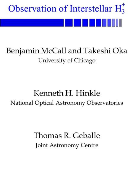Benjamin McCall and Takeshi Oka University of Chicago Kenneth H. Hinkle National Optical Astronomy Observatories Thomas R. Geballe Joint Astronomy Centre.