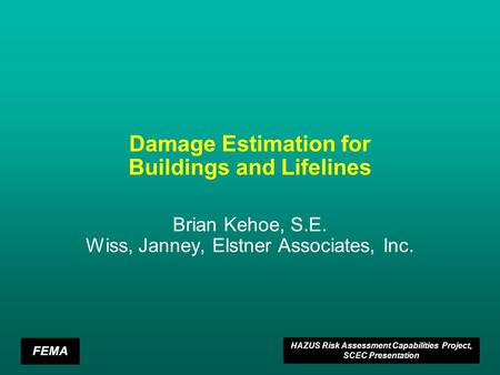 FEMA HAZUS Risk Assessment Capabilities Project, SCEC Presentation Damage Estimation for Buildings and Lifelines Brian Kehoe, S.E. Wiss, Janney, Elstner.