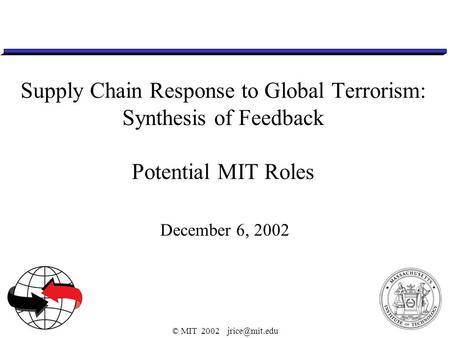 © MIT 2002 Supply Chain Response to Global Terrorism: Synthesis of Feedback Potential MIT Roles December 6, 2002.