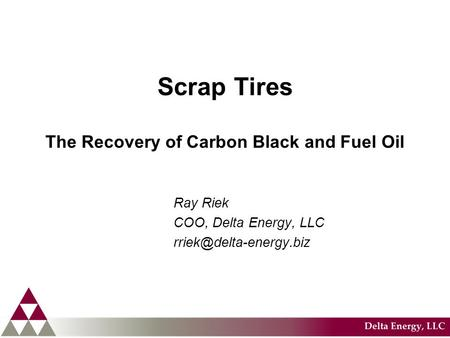 Scrap Tires The Recovery of Carbon Black and Fuel Oil Ray Riek COO, Delta Energy, LLC