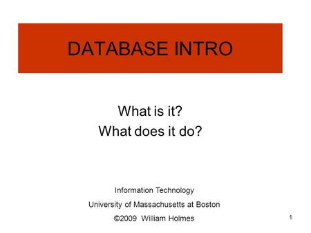 DATABASE INTRO What is it? What does it do? Information Technology University of Massachusetts at Boston ©2009 William Holmes 1.