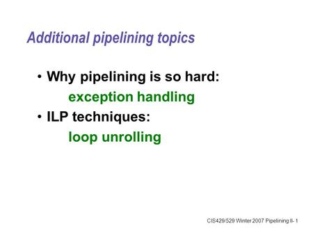 CIS429/529 Winter 2007 Pipelining II- 1 Additional pipelining topics Why pipelining is so hard: exception handling ILP techniques: loop unrolling.