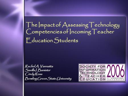 The Impact of Assessing Technology Competencies of Incoming Teacher Education Students Rachel A. Vannatta Savilla I. Banister Cindy Ross Bowling Green.