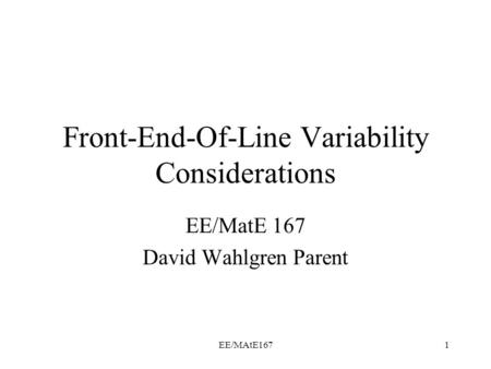 EE/MAtE1671 Front-End-Of-Line Variability Considerations EE/MatE 167 David Wahlgren Parent.