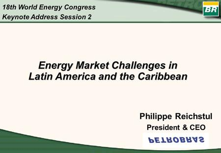 Energy Market Challenges in Latin America and the Caribbean Philippe Reichstul President & CEO 18th World Energy Congress Keynote Address Session 2.