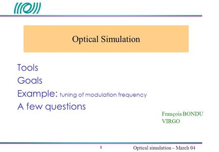 Optical simulation – March 04 1 Optical Simulation François BONDU VIRGO Tools Goals Example: tuning of modulation frequency A few questions.