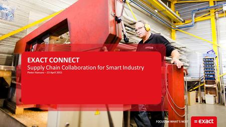 Supply Chain Collaboration for Smart Industry Pieter Hamans – 23 April 2015 EXACT CONNECT.