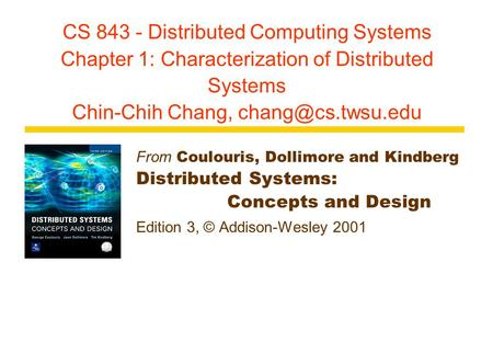 CS 843 - Distributed Computing Systems Chapter 1: Characterization of Distributed Systems Chin-Chih Chang, From Coulouris, Dollimore.