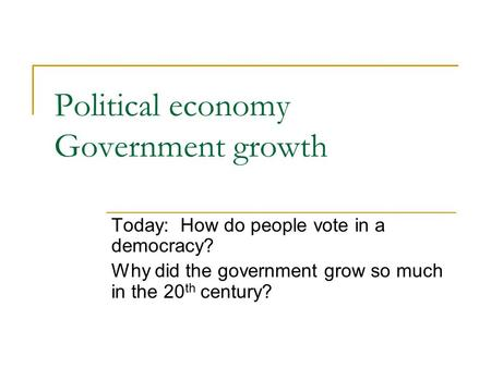 Political economy Government growth Today: How do people vote in a democracy? Why did the government grow so much in the 20 th century?