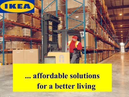 ... affordable solutions for a better living. Main points 1)The vision of IKEA 2)Timeline 3)Products 4)Facts & Figures 5)Criticism.