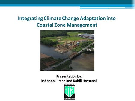 Integrating Climate Change Adaptation into Coastal Zone Management Presentation by: Rahanna Juman and Kahlil Hassanali.