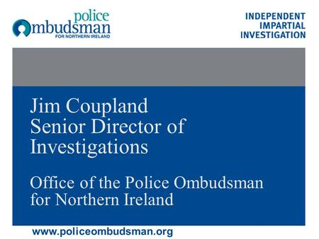 Jim Coupland Senior Director of Investigations Office of the Police Ombudsman for Northern Ireland www.policeombudsman.org.