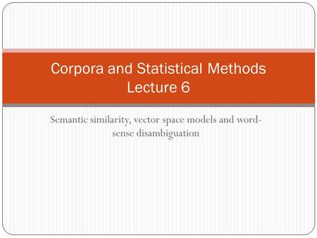 Semantic similarity, vector space models and word- sense disambiguation Corpora and Statistical Methods Lecture 6.