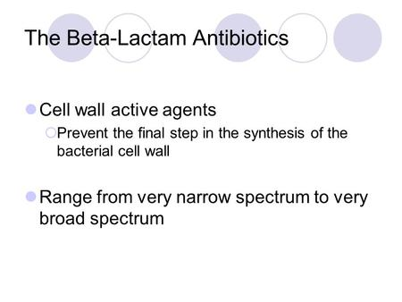 The Beta-Lactam Antibiotics Cell wall active agents  Prevent the final step in the synthesis of the bacterial cell wall Range from very narrow spectrum.
