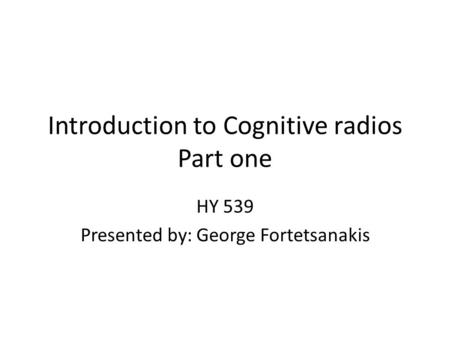 Introduction to Cognitive radios Part one HY 539 Presented by: George Fortetsanakis.