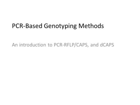 PCR-Based Genotyping Methods An introduction to PCR-RFLP/CAPS, and dCAPS.
