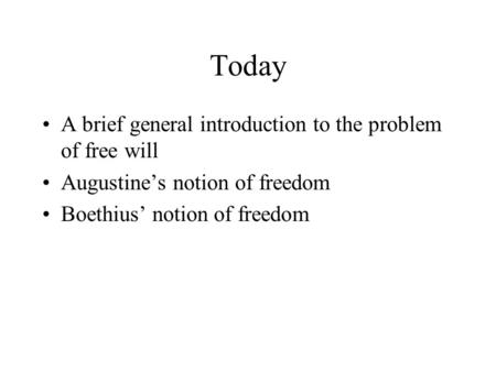 Today A brief general introduction to the problem of free will Augustine's notion of freedom Boethius' notion of freedom.