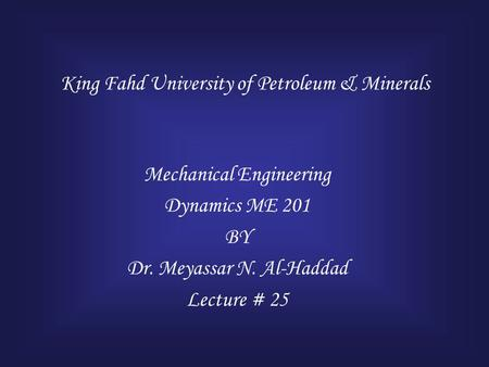 King Fahd University of Petroleum & Minerals Mechanical Engineering Dynamics ME 201 BY Dr. Meyassar N. Al-Haddad Lecture # 25.