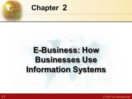 2.1 © 2007 by Prentice Hall 2 Chapter E-Business: How Businesses Use Information Systems.
