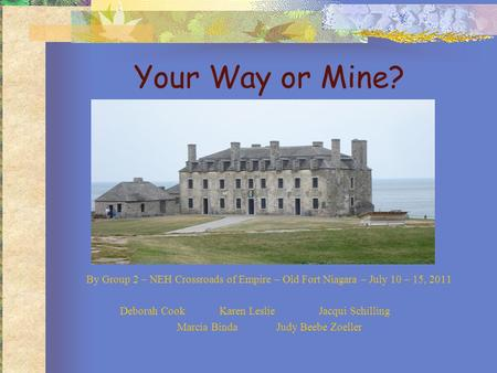 Your Way or Mine? By Group 2 – NEH Crossroads of Empire – Old Fort Niagara – July 10 – 15, 2011 Deborah CookKaren LeslieJacqui Schilling Marcia BindaJudy.
