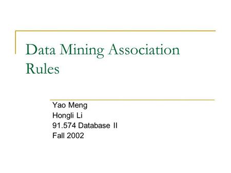 Data Mining Association Rules Yao Meng Hongli Li 91.574 Database II Fall 2002.