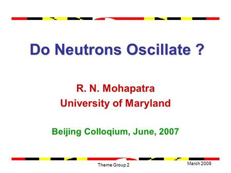 March 2005 Theme Group 2 Do Neutrons Oscillate ? Do Neutrons Oscillate ? R. N. Mohapatra University of Maryland Beijing Colloqium, June, 2007.