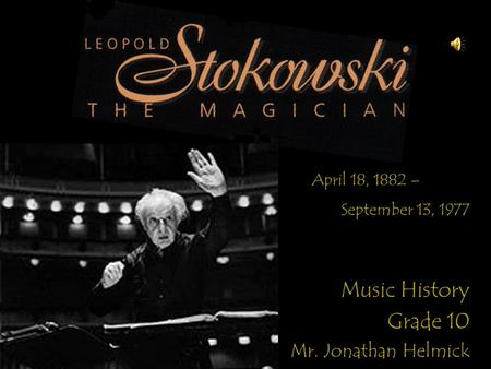 Music History Grade 10 Mr. Jonathan Helmick April 18, 1882 – September 13, 1977.