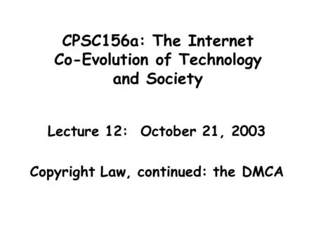 CPSC156a: The Internet Co-Evolution of Technology and Society Lecture 12: October 21, 2003 Copyright Law, continued: the DMCA.
