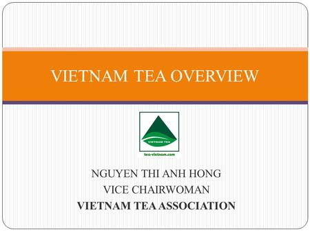 NGUYEN THI ANH HONG VICE CHAIRWOMAN VIETNAM TEA ASSOCIATION VIETNAM TEA OVERVIEW.