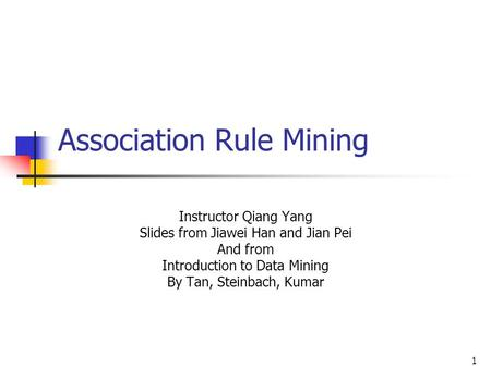 1 Association Rule Mining Instructor Qiang Yang Slides from Jiawei Han and Jian Pei And from Introduction to Data Mining By Tan, Steinbach, Kumar.