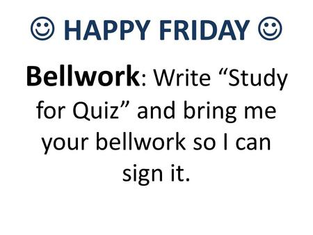 "HAPPY FRIDAY Bellwork : Write ""Study for Quiz"" and bring me your bellwork so I can sign it."