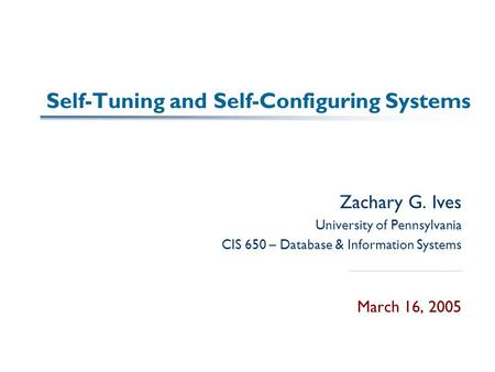 Self-Tuning and Self-Configuring Systems Zachary G. Ives University of Pennsylvania CIS 650 – Database & Information Systems March 16, 2005.