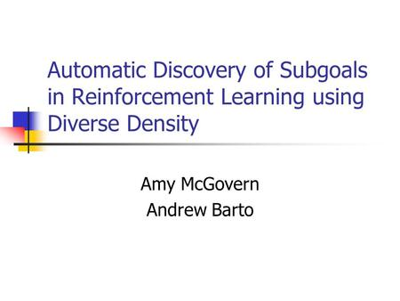 Automatic Discovery of Subgoals in Reinforcement Learning using Diverse Density Amy McGovern Andrew Barto.