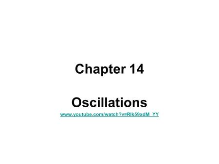 Chapter 14 Oscillations www.youtube.com/watch?v=Rlk59xdM_YY.
