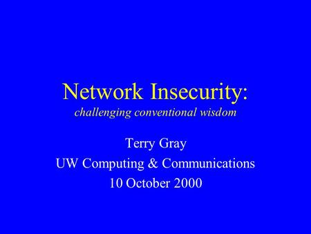 Network Insecurity: challenging conventional wisdom Terry Gray UW Computing & Communications 10 October 2000.